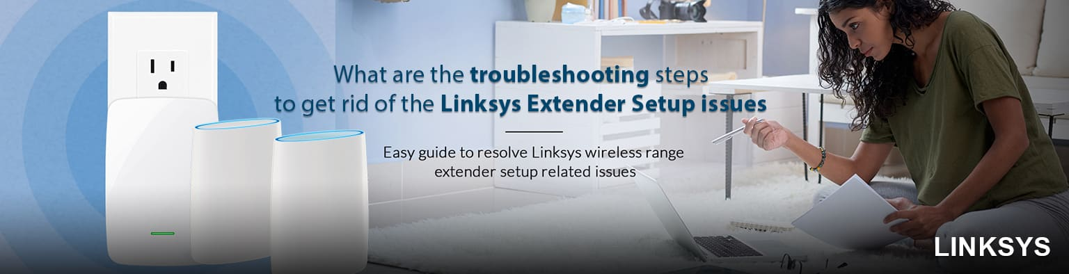 What are the troubleshooting steps to get rid of the Linksys Extender Setup issues